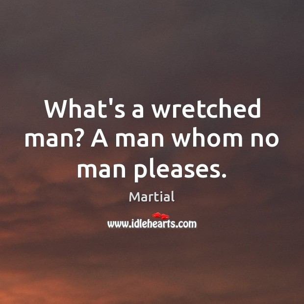 What's a wretched man? A man whom no man pleases. Martial Picture Quote