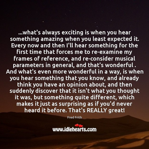 …what's always exciting is when you hear something amazing when you least Fred Frith Picture Quote