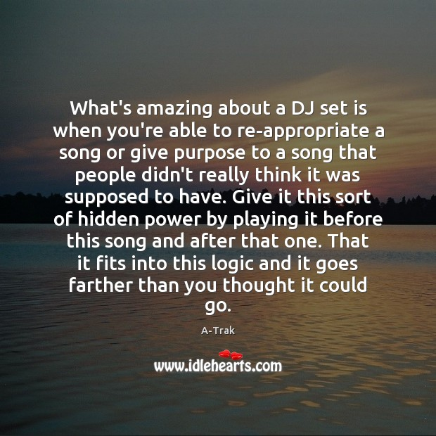 What's amazing about a DJ set is when you're able to re-appropriate Logic Quotes Image
