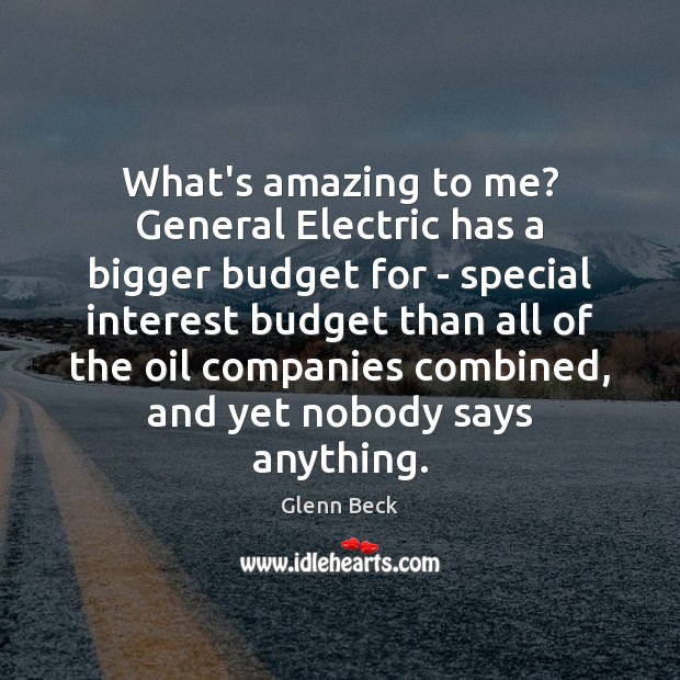 What's amazing to me? General Electric has a bigger budget for – Glenn Beck Picture Quote