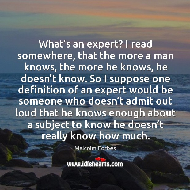 What's an expert? I read somewhere, that the more a man knows, the more he knows Image