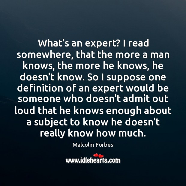 What's an expert? I read somewhere, that the more a man knows, Malcolm Forbes Picture Quote