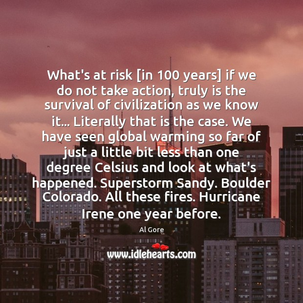What's at risk [in 100 years] if we do not take action, truly Al Gore Picture Quote