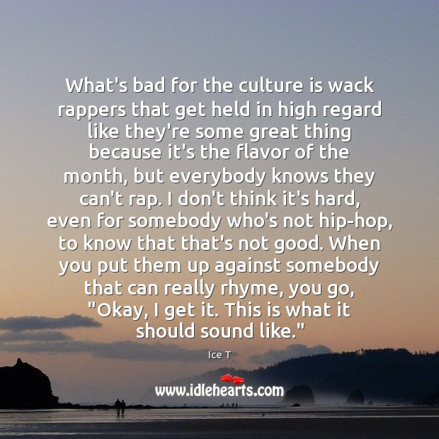 What's bad for the culture is wack rappers that get held in Ice T Picture Quote