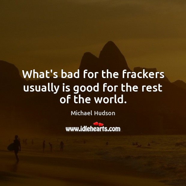 What's bad for the frackers usually is good for the rest of the world. Image