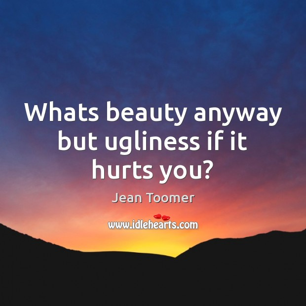 Whats beauty anyway but ugliness if it hurts you? Image