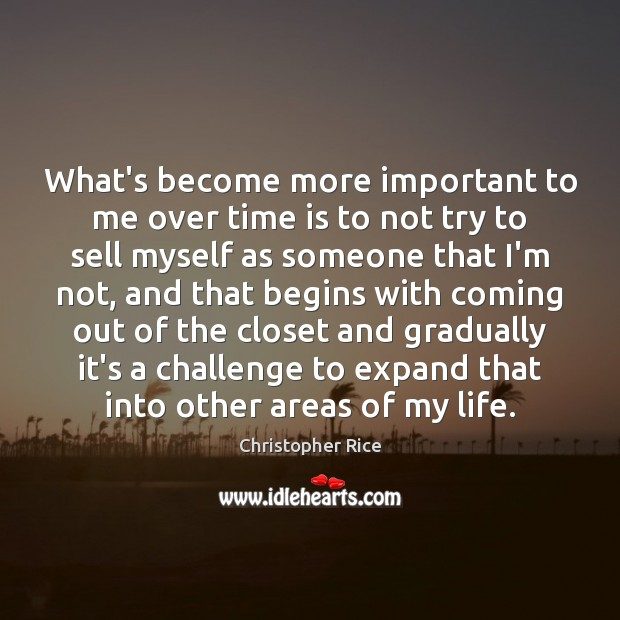 What's become more important to me over time is to not try Christopher Rice Picture Quote