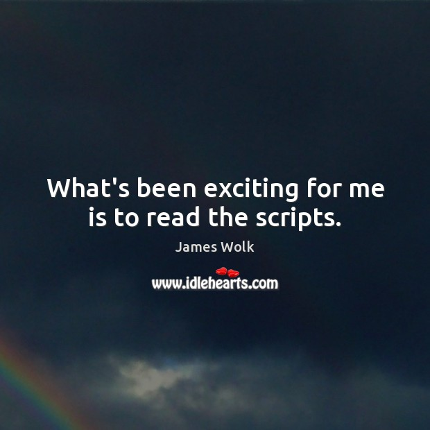 What's been exciting for me is to read the scripts. Image