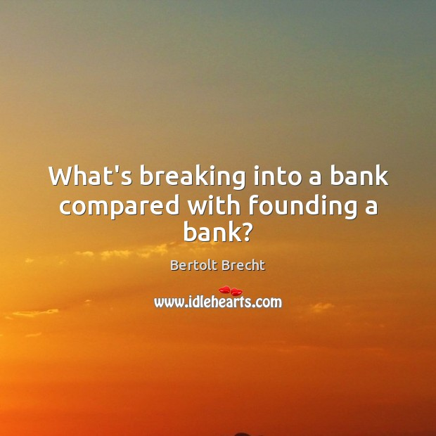 Image, What's breaking into a bank compared with founding a bank?