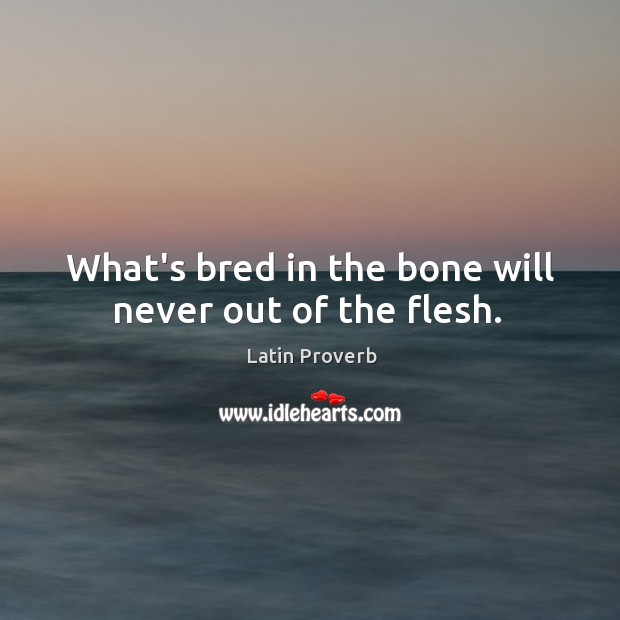 Image, What's bred in the bone will never out of the flesh.