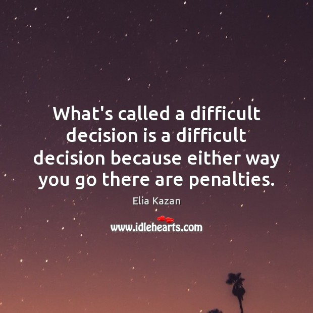 What's called a difficult decision is a difficult decision because either way Elia Kazan Picture Quote