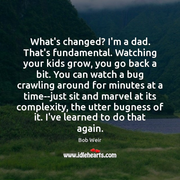 Image, What's changed? I'm a dad. That's fundamental. Watching your kids grow, you