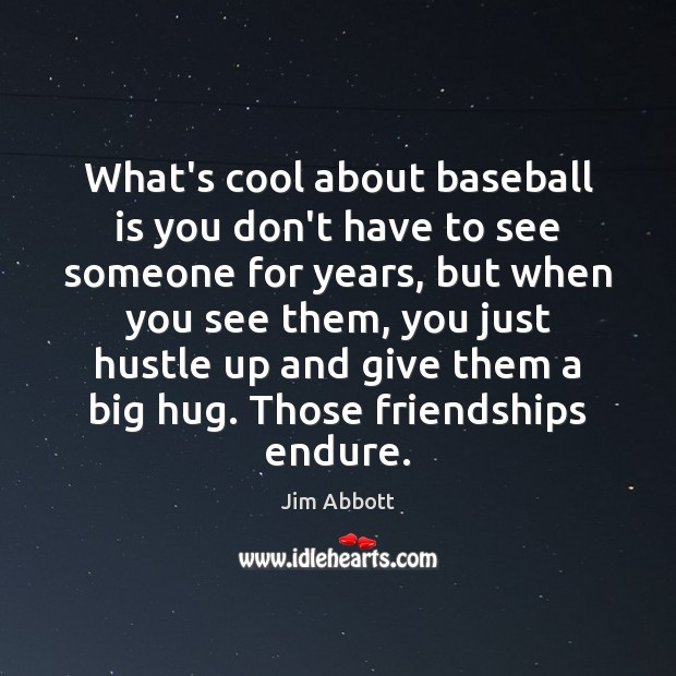 What's cool about baseball is you don't have to see someone for Jim Abbott Picture Quote