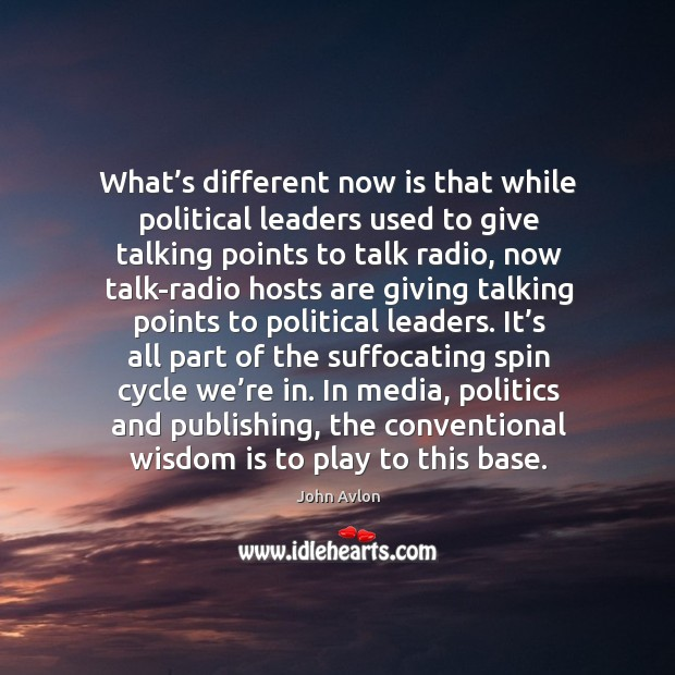 What's different now is that while political leaders used to give talking points to talk radio John Avlon Picture Quote