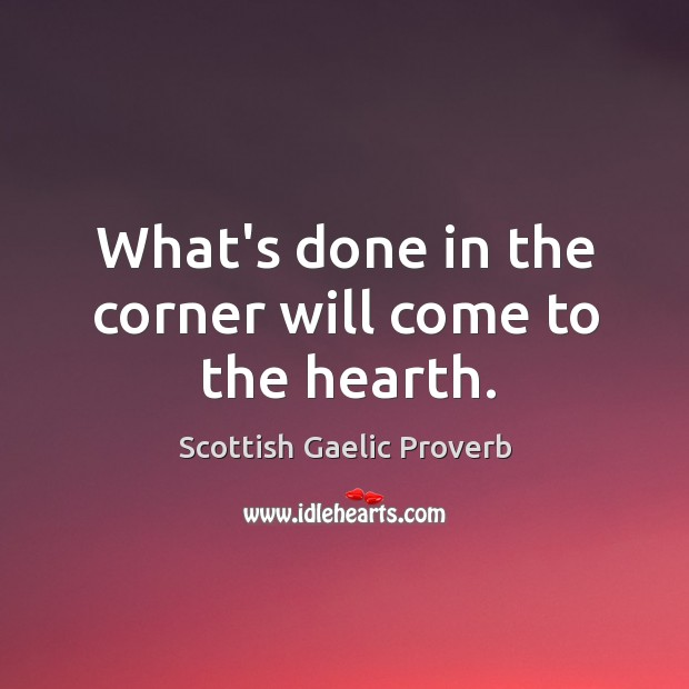What's done in the corner will come to the hearth. Scottish Gaelic Proverbs Image