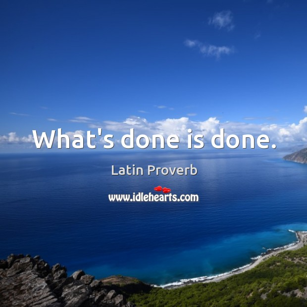 What's Done Is Done. What's Gone Is Gone….
