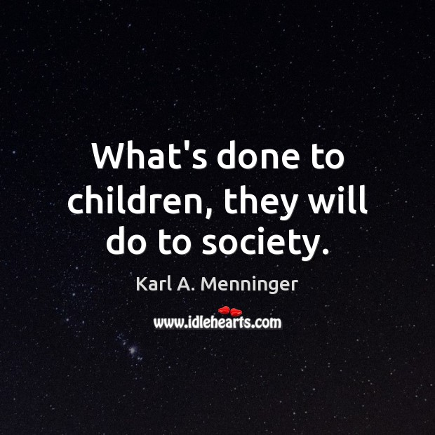 What's done to children, they will do to society. Image