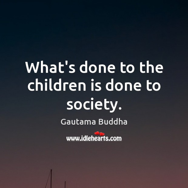 What's done to the children is done to society. Image