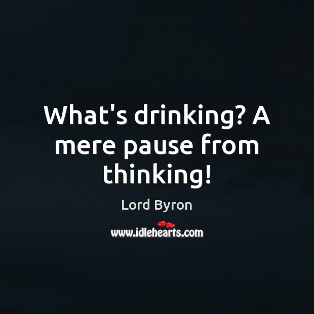 Image, What's drinking? A mere pause from thinking!