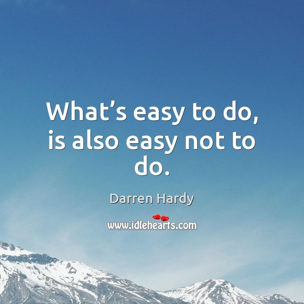 Image, What's easy to do, is also easy not to do.