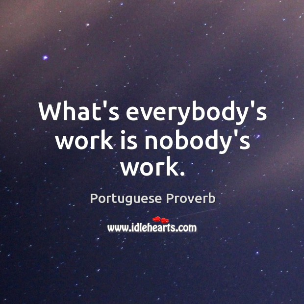 Image, What's everybody's work is nobody's work.