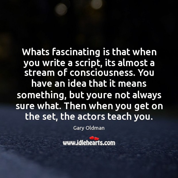 Whats fascinating is that when you write a script, its almost a Gary Oldman Picture Quote