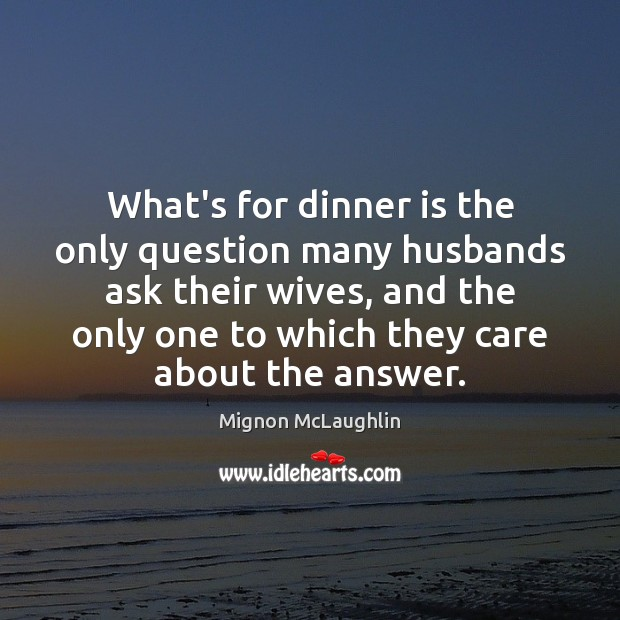What's for dinner is the only question many husbands ask their wives, Mignon McLaughlin Picture Quote