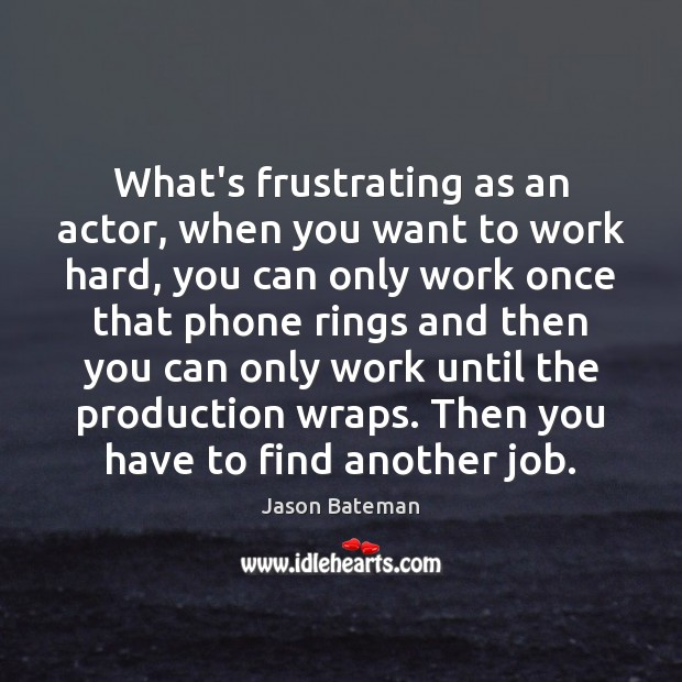 What's frustrating as an actor, when you want to work hard, you Image