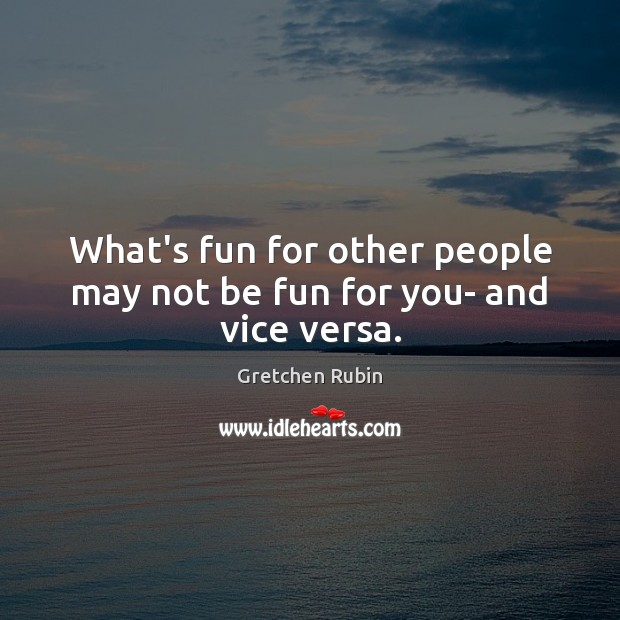 What's fun for other people may not be fun for you- and vice versa. Image