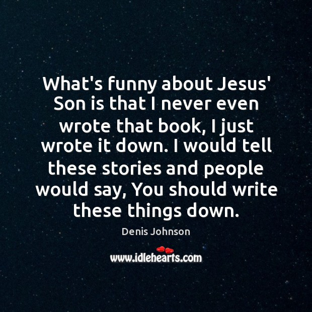 What's funny about Jesus' Son is that I never even wrote that Denis Johnson Picture Quote