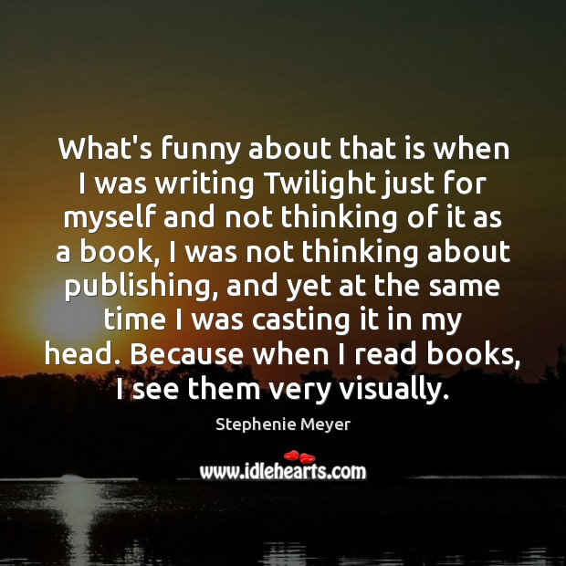 What's funny about that is when I was writing Twilight just for Stephenie Meyer Picture Quote