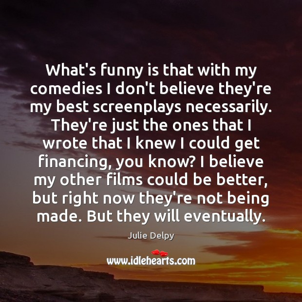 What's funny is that with my comedies I don't believe they're my Julie Delpy Picture Quote