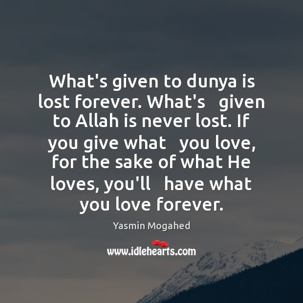 Image, What's given to dunya is lost forever. What's   given to Allah is