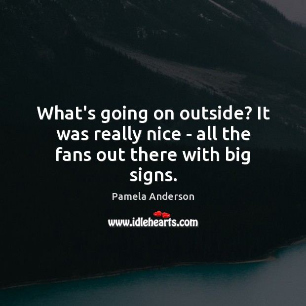 What's going on outside? It was really nice – all the fans out there with big signs. Pamela Anderson Picture Quote