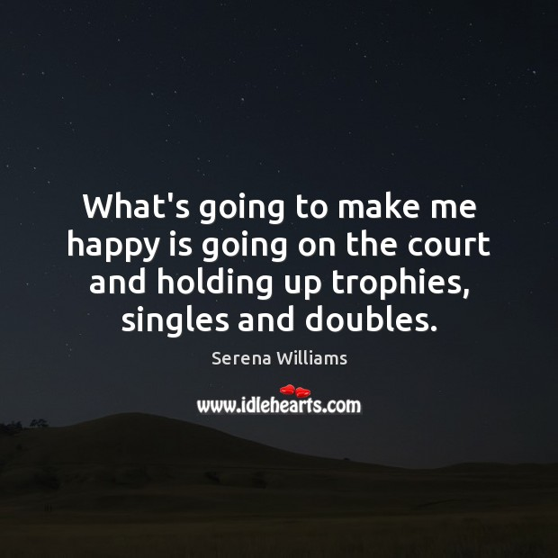 What's going to make me happy is going on the court and Serena Williams Picture Quote