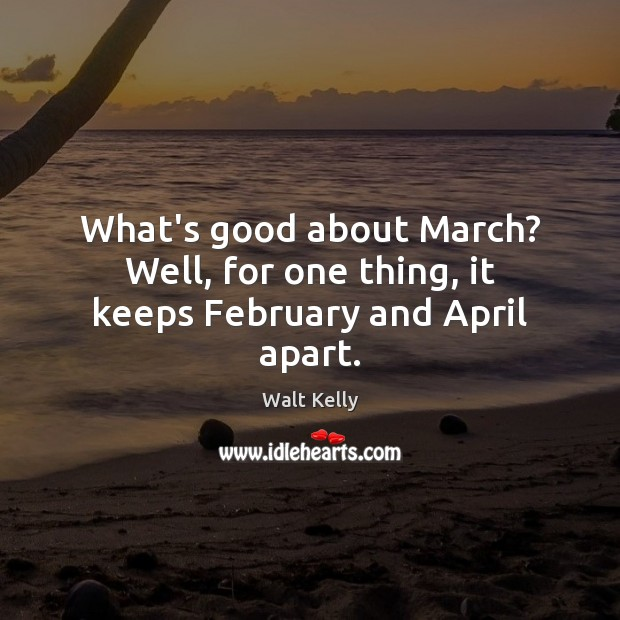 What's good about March? Well, for one thing, it keeps February and April apart. Walt Kelly Picture Quote