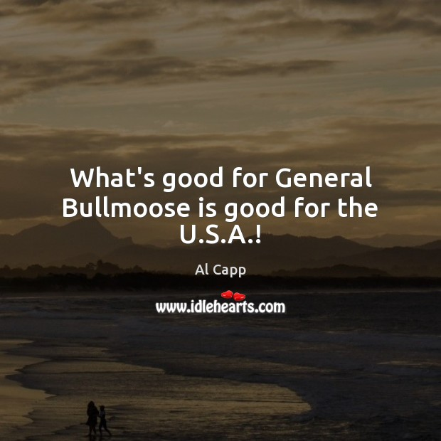 What's good for General Bullmoose is good for the U.S.A.! Al Capp Picture Quote