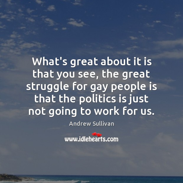 What's great about it is that you see, the great struggle for Andrew Sullivan Picture Quote
