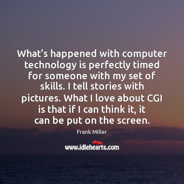 What's happened with computer technology is perfectly timed for someone with my Technology Quotes Image