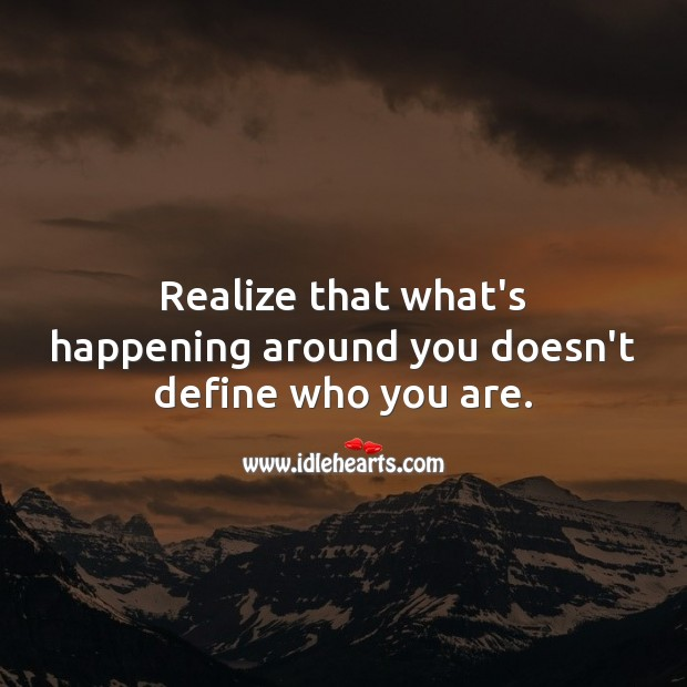What's happening around you doesn't define who you are. Realize Quotes Image