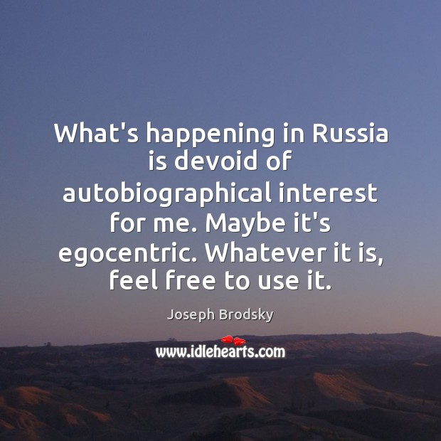 What's happening in Russia is devoid of autobiographical interest for me. Maybe Joseph Brodsky Picture Quote