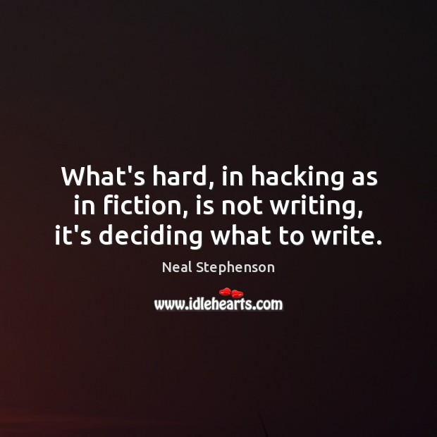 What's hard, in hacking as in fiction, is not writing, it's deciding what to write. Image