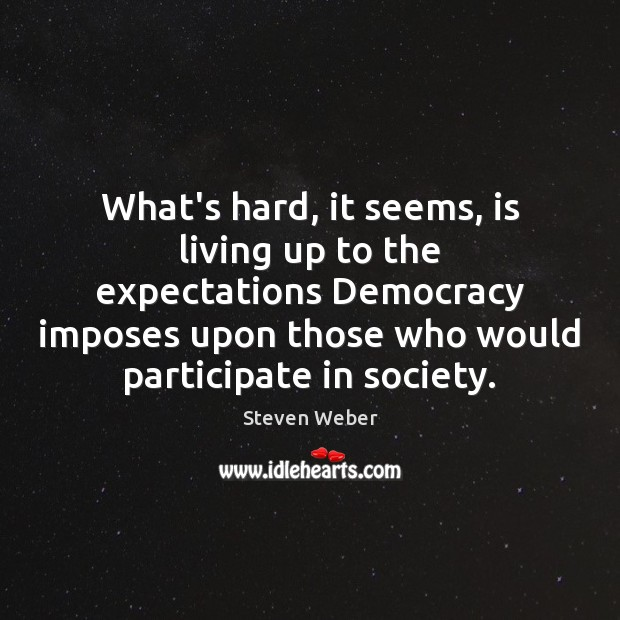 What's hard, it seems, is living up to the expectations Democracy imposes Image