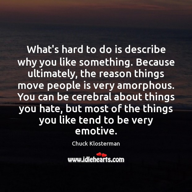 What's hard to do is describe why you like something. Because ultimately, Chuck Klosterman Picture Quote