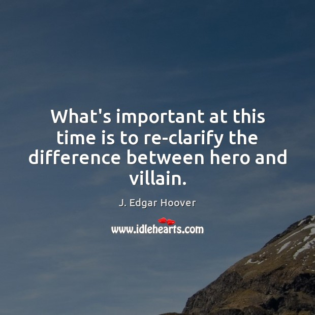What's important at this time is to re-clarify the difference between hero and villain. J. Edgar Hoover Picture Quote
