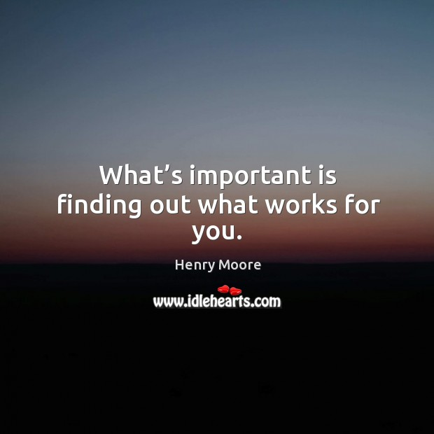 What's important is finding out what works for you. Henry Moore Picture Quote