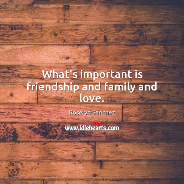 What's important is friendship and family and love. Image