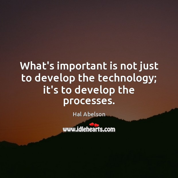 What's important is not just to develop the technology; it's to develop the processes. Image