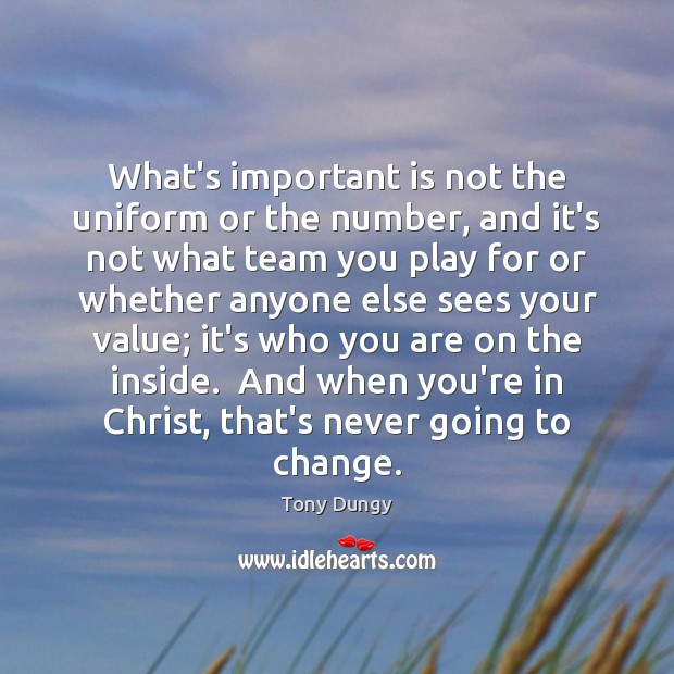 What's important is not the uniform or the number, and it's not Tony Dungy Picture Quote