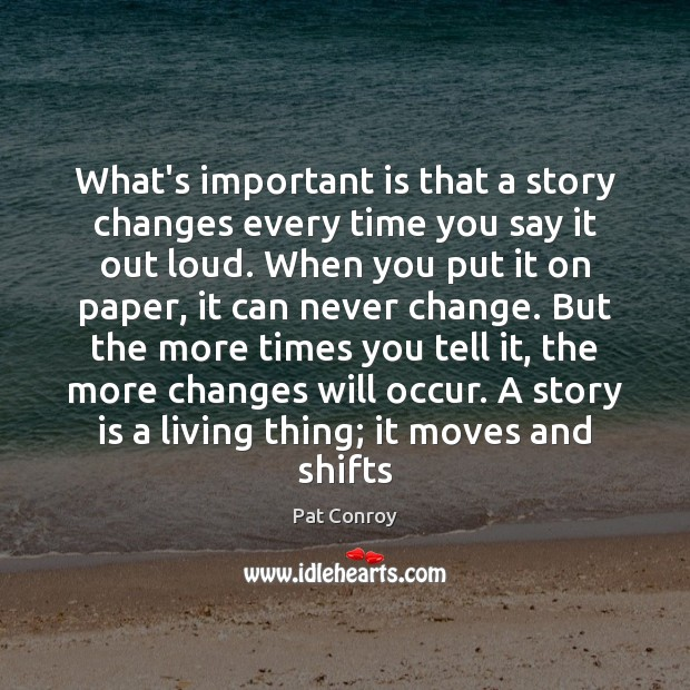 What's important is that a story changes every time you say it Pat Conroy Picture Quote